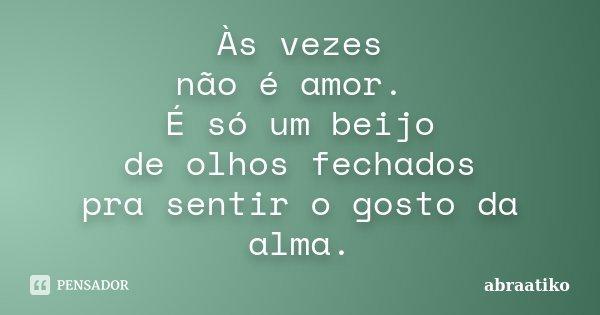 Às vezes não é amor. É só um beijo de olhos fechados pra sentir o gosto da alma.... Frase de abraatiko.