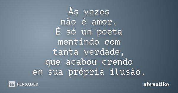 Às vezes não é amor. É só um poeta mentindo com tanta verdade, que acabou crendo em sua própria ilusão.... Frase de abraatiko.