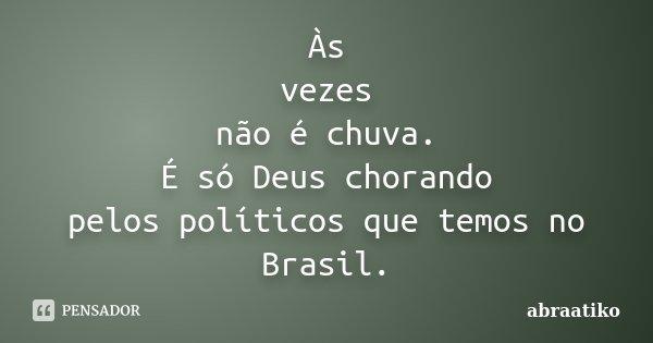 Às vezes não é chuva. É só Deus chorando pelos políticos que temos no Brasil.... Frase de abraatiko.