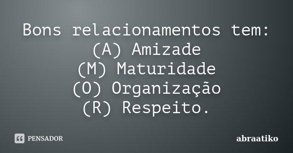 Bons relacionamentos tem: (A) Amizade (M) Maturidade (O) Organização (R) Respeito.... Frase de abraatiko.