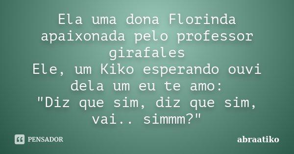 """Ela uma dona Florinda apaixonada pelo professor girafales Ele, um Kiko esperando ouvi dela um eu te amo: """"Diz que sim, diz que sim, vai.. simmm?""""... Frase de abraatiko."""