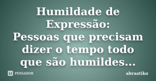 Humildade de Expressão: Pessoas que precisam dizer o tempo todo que são humildes...... Frase de abraatiko.