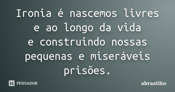 Ironia é nascemos livres e ao longo da vida e construindo nossas pequenas e miseráveis prisões.... Frase de abraatiko.