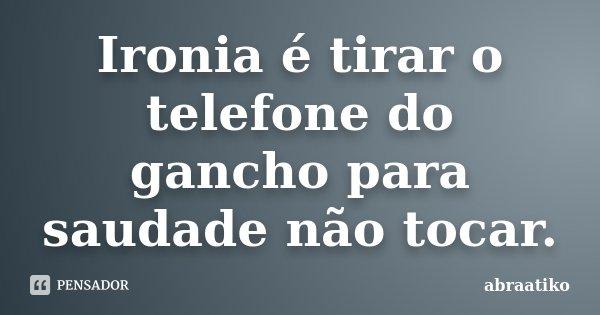 Ironia é tirar o telefone do gancho para saudade não tocar.... Frase de abraatiko.
