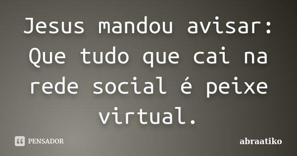 Jesus mandou avisar: Que tudo que cai na rede social é peixe virtual.... Frase de abraatiko.