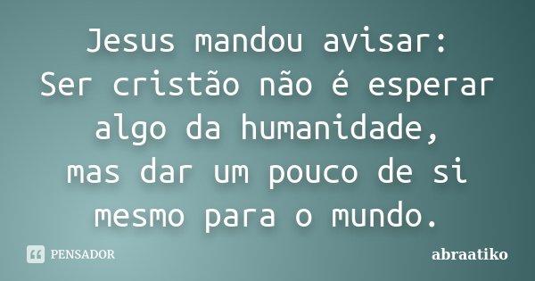 Jesus mandou avisar: Ser cristão não é esperar algo da humanidade, mas dar um pouco de si mesmo para o mundo.... Frase de abraatiko.