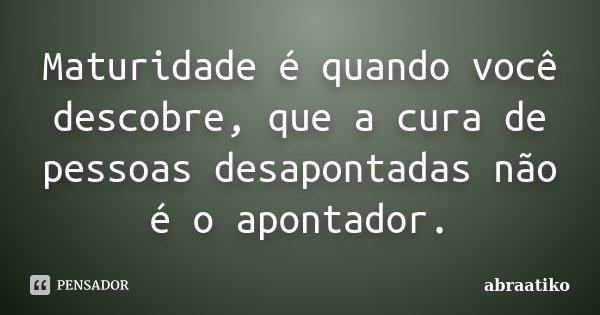 Maturidade é quando você descobre, que a cura de pessoas desapontadas não é o apontador.... Frase de abraatiko.