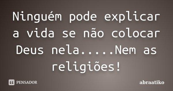 Ninguém pode explicar a vida se não colocar Deus nela.....Nem as religiões!... Frase de abraatiko.