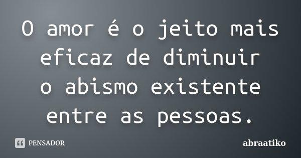 O amor é o jeito mais eficaz de diminuir o abismo existente entre as pessoas.... Frase de abraatiko.