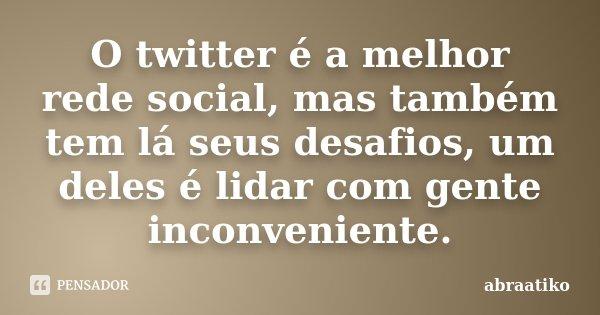 O twitter é a melhor rede social, mas também tem lá seus desafios, um deles é lidar com gente inconveniente.... Frase de abraatiko.