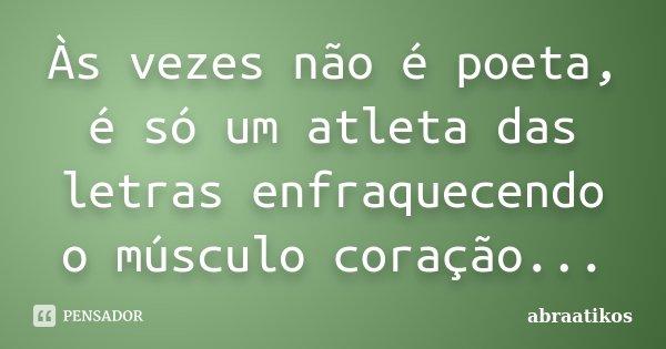 Às vezes não é poeta, é só um atleta das letras enfraquecendo o músculo coração...... Frase de abraatikos.