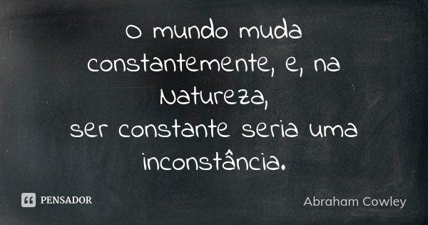 O mundo muda constantemente, e, na Natureza, / ser constante seria uma inconstância.... Frase de Abraham Cowley.