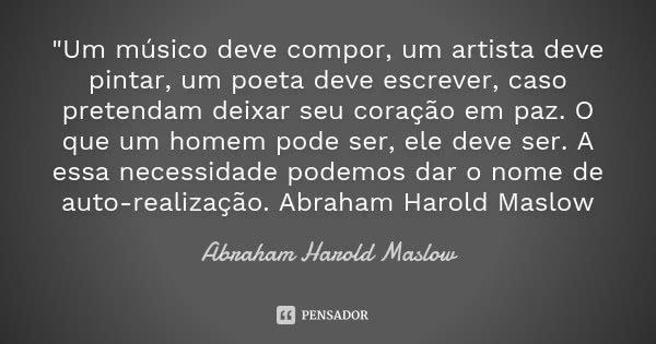 """""""Um músico deve compor, um artista deve pintar, um poeta deve escrever, caso pretendam deixar seu coração em paz. O que um homem pode ser, ele deve ser. A ... Frase de Abraham Harold Maslow."""