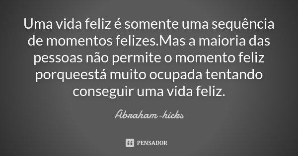 Uma vida feliz é somente uma sequência de momentos felizes.Mas a maioria das pessoas não permite o momento feliz porqueestá muito ocupada tentando conseguir uma... Frase de Abraham-Hicks.