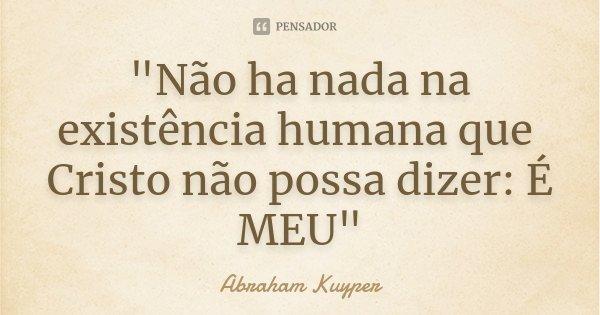 """""""Não ha nada na existência humana que Cristo não possa dizer: É MEU""""... Frase de Abraham Kuyper."""