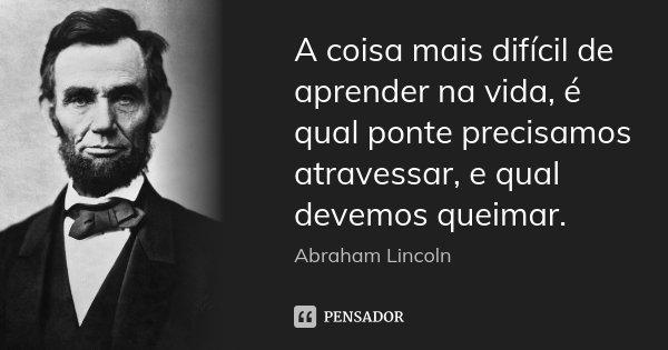 A coisa mais difícil de aprender na vida, é qual ponte precisamos atravessar, e qual devemos queimar.... Frase de Abraham Lincoln.