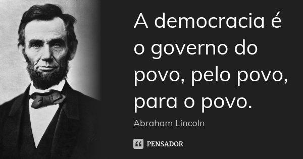 A democracia é o governo do povo, pelo povo, para o povo.... Frase de Abraham Lincoln.