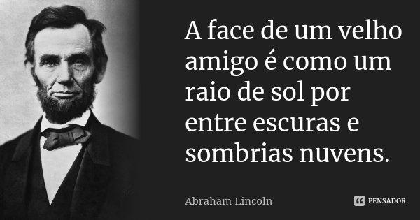 A face de um velho amigo é como um raio de sol por entre escuras e sombrias nuvens.... Frase de Abraham Lincoln.