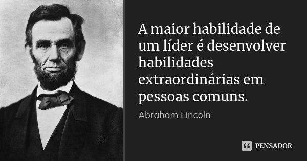 A maior habilidade de um líder é desenvolver habilidades extraordinárias em pessoas comuns.... Frase de Abraham Lincoln.