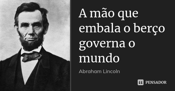 A mão que embala o berço governa o mundo... Frase de Abraham Lincoln.