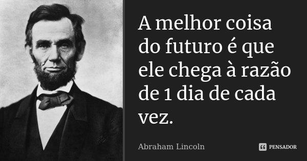 A melhor coisa do futuro é que ele chega à razão de 1 dia de cada vez.... Frase de Abraham Lincoln.