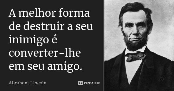 A melhor forma de destruir a seu inimigo é converter-lhe em seu amigo.... Frase de Abraham Lincoln.