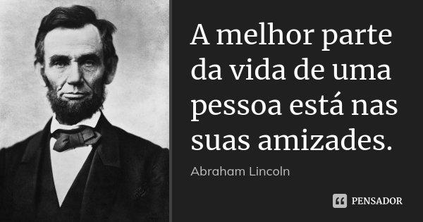 A melhor parte da vida de uma pessoa está nas suas amizades.... Frase de Abraham Lincoln.