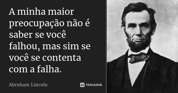A minha maior preocupação não é saber se você falhou, mas sim se você se contenta com a falha.... Frase de Abraham Lincoln.