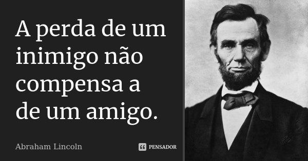 A perda de um inimigo não compensa a de um amigo.... Frase de Abraham Lincoln.