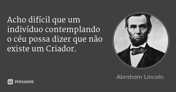 Acho difícil que um indivíduo contemplando o céu possa dizer que não existe um Criador.... Frase de Abraham Lincoln.