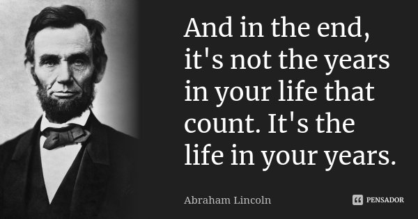 And in the end, it's not the years in your life that count. It's the life in your years.... Frase de Abraham Lincoln.