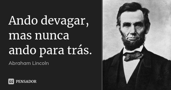 Ando devagar, mas nunca ando para trás.... Frase de Abraham Lincoln.