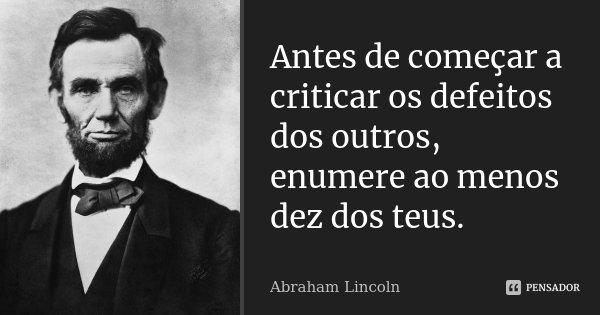 Antes de começar a criticar os defeitos dos outros, enumere ao menos dez dos teus.... Frase de Abraham Lincoln.