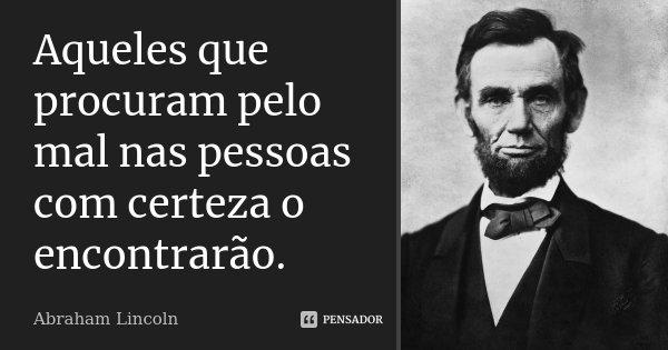Aqueles que procuram pelo mal nas pessoas com certeza o encontrarão.... Frase de Abraham Lincoln..