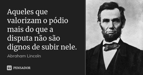 Aqueles que valorizam o pódio mais do que a disputa não são dignos de subir nele.... Frase de Abraham Lincoln.