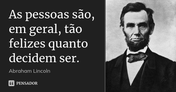 As pessoas são, em geral, tão felizes quanto decidem ser.... Frase de Abraham Lincoln.