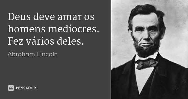 Deus deve amar os homens medíocres. Fez vários deles.... Frase de Abraham Lincoln.