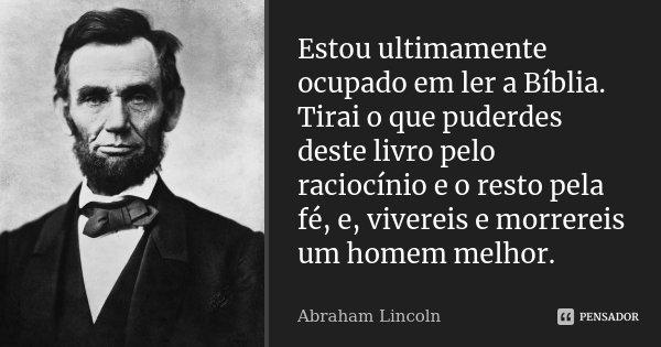 Estou ultimamente ocupado em ler a Bíblia. Tirai o que puderdes deste livro pelo raciocínio e o resto pela fé, e, vivereis e morrereis um homem melhor.... Frase de Abraham Lincoln.