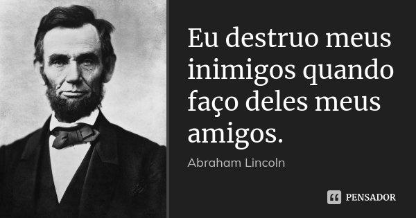 Eu destruo meus inimigos quando faço deles meus amigos.... Frase de Abraham Lincoln.