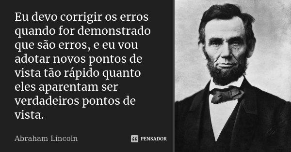 Eu devo corrigir os erros quando for demonstrado que são erros, e eu vou adotar novos pontos de vista tão rápido quanto eles aparentam ser verdadeiros pontos de... Frase de Abraham Lincoln.