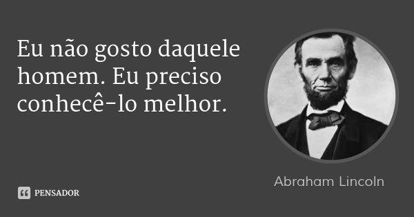 Eu não gosto daquele homem. Eu preciso conhecê-lo melhor.... Frase de Abraham Lincoln.