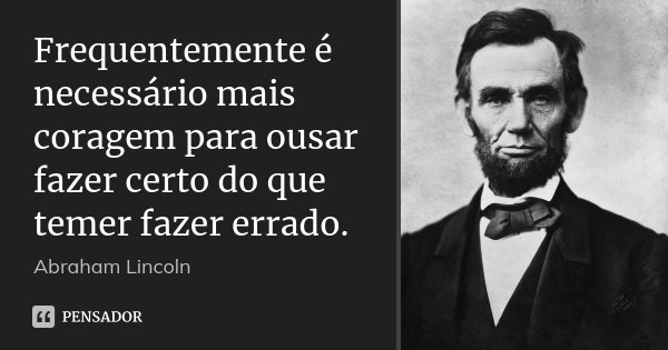 Frequentemente é necessário mais coragem para ousar fazer certo do que temer fazer errado.... Frase de Abraham Lincoln.
