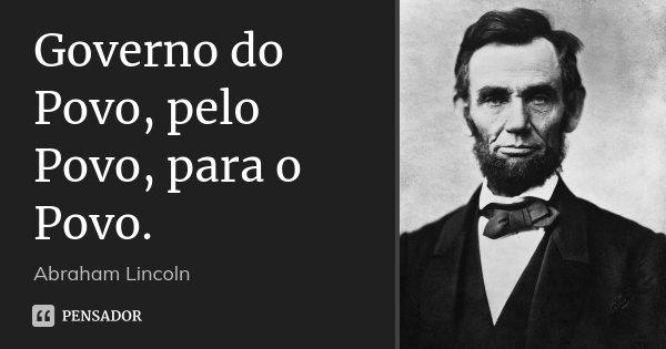 Governo do Povo, pelo Povo, para o Povo.... Frase de Abraham Lincoln.