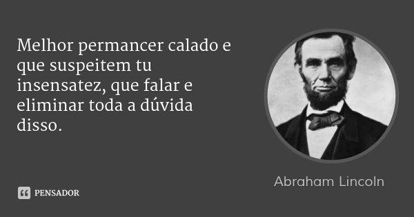 Melhor permancer calado e que suspeitem tu insensatez, que falar e eliminar toda a dúvida disso.... Frase de Abraham Lincoln.