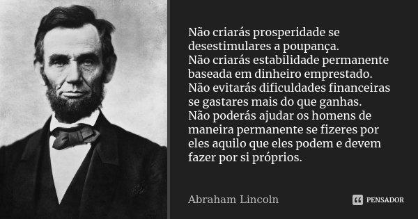 Não criarás prosperidade se desestimulares a poupança. Não criarás estabilidade permanente baseada em dinheiro emprestado. Não evitarás dificuldades financeiras... Frase de Abraham Lincoln.