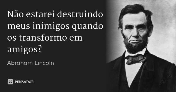 Não estarei destruindo meus inimigos quando os transformo em amigos?... Frase de Abraham Lincoln.