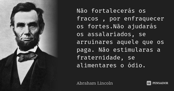Não fortalecerás os fracos , por enfraquecer os fortes.Não ajudarás os assalariados, se arruinares aquele que os paga. Não estimularas a fraternidade, se alimen... Frase de Abraham Lincoln.