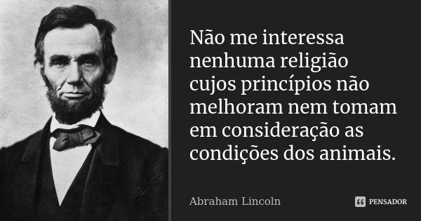 Não me interessa nenhuma religião cujos princípios não melhoram nem tomam em consideração as condições dos animais... Frase de Abraham Lincoln.