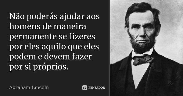Não poderás ajudar aos homens de maneira permanente se fizeres por eles aquilo que eles podem e devem fazer por si próprios.... Frase de Abraham Lincoln.