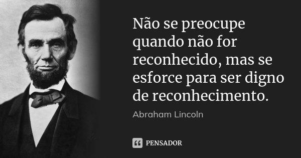 Não se preocupe quando não for reconhecido, mas se esforce para ser digno de reconhecimento.... Frase de Abraham Lincoln.